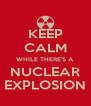 KEEP CALM WHILE THERE'S A NUCLEAR EXPLOSION - Personalised Poster A4 size