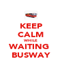 KEEP CALM WHILE WAITING  BUSWAY - Personalised Poster A4 size