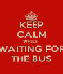 KEEP CALM WHILE  WAITING FOR THE BUS - Personalised Poster A4 size
