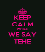 KEEP CALM WHILE WE SAY TEHE - Personalised Poster A4 size