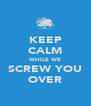 KEEP CALM WHILE WE SCREW YOU OVER - Personalised Poster A4 size