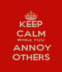 KEEP CALM WHILE YOU  ANNOY OTHERS - Personalised Poster A4 size