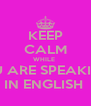 KEEP CALM WHILE  YOU ARE SPEAKING   IN ENGLISH  - Personalised Poster A4 size