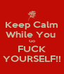 Keep Calm While You  Go FUCK YOURSELF!! - Personalised Poster A4 size