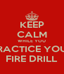 KEEP CALM WHILE YOU PRACTICE YOUR FIRE DRILL - Personalised Poster A4 size