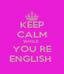 KEEP CALM WHILE  YOU RE ENGLISH  - Personalised Poster A4 size