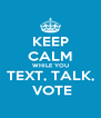 KEEP CALM WHILE YOU TEXT, TALK,  VOTE - Personalised Poster A4 size