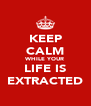 KEEP CALM WHILE YOUR LIFE IS EXTRACTED - Personalised Poster A4 size