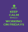 KEEP CALM WHILST WORKING ON FRIDAYS - Personalised Poster A4 size