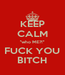 KEEP CALM ''who ME?!'' FUCK YOU BITCH - Personalised Poster A4 size