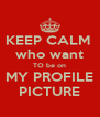 KEEP CALM  who want TO be on MY PROFILE PICTURE - Personalised Poster A4 size