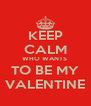KEEP CALM WHO WANTS  TO BE MY VALENTINE - Personalised Poster A4 size
