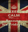 KEEP CALM Why?......... Because  It's Friday!!! - Personalised Poster A4 size