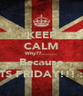 KEEP CALM Why??......... Because ITS FRIDAY!!! :) - Personalised Poster A4 size