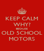 KEEP CALM WHY? BECAUSE OLD 5CHOOL MOTORS - Personalised Poster A4 size