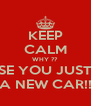 KEEP CALM WHY ?? CAUSE YOU JUST GOT A NEW CAR!! - Personalised Poster A4 size