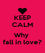 KEEP CALM  Why  fall in love? - Personalised Poster A4 size