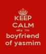 KEEP CALM why  i'm boyfriend of yasmim - Personalised Poster A4 size