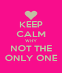 KEEP CALM WHY NOT THE ONLY ONE - Personalised Poster A4 size