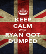 KEEP CALM Why? RYAN GOT DUMPED - Personalised Poster A4 size