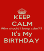 KEEP CALM Why should I keep calm?!? It's My BIRTHDAY - Personalised Poster A4 size