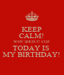 KEEP CALM! WHY SHUD I? COZ TODAY IS  MY BIRTHDAY! - Personalised Poster A4 size