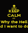KEEP CALM ??? Why the Hell Would I want to do that - Personalised Poster A4 size