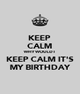 KEEP CALM WHY WOULD I  KEEP CALM IT'S MY BIRTHDAY - Personalised Poster A4 size