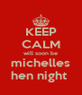 KEEP CALM will soon be michelles hen night  - Personalised Poster A4 size