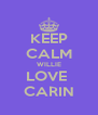 KEEP CALM WILLIE LOVE  CARIN - Personalised Poster A4 size