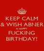 KEEP CALM & WISH ABNER A HAPPY FUCKING BIRTHDAY! - Personalised Poster A4 size