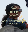 KEEP CALM & WISH BIRTHDAY TO AMI - Personalised Poster A4 size
