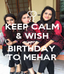 KEEP CALM & WISH HAPPY  BIRTHDAY TO MEHAR - Personalised Poster A4 size