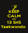 KEEP CALM with 13 SHS Taekwondo  - Personalised Poster A4 size