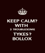 KEEP CALM? WITH  3 TROUBLESOME TYKES? BOLLOX - Personalised Poster A4 size