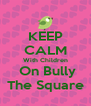KEEP CALM With Children  On Bully The Square - Personalised Poster A4 size