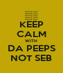KEEP CALM WITH DA PEEPS NOT SEB - Personalised Poster A4 size