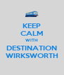 KEEP CALM WITH DESTINATION WIRKSWORTH - Personalised Poster A4 size