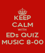 KEEP CALM WITH EDs QUIZ MUSIC 8-00 - Personalised Poster A4 size