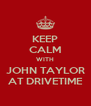 KEEP CALM WITH JOHN TAYLOR AT DRIVETIME - Personalised Poster A4 size