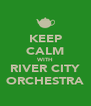 KEEP CALM WITH RIVER CITY ORCHESTRA - Personalised Poster A4 size