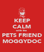 KEEP CALM with the PETS FRIEND MOGGYDOC - Personalised Poster A4 size
