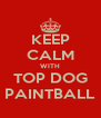KEEP CALM WITH TOP DOG PAINTBALL - Personalised Poster A4 size
