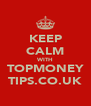 KEEP CALM WITH TOPMONEY TIPS.CO.UK - Personalised Poster A4 size