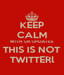 KEEP CALM WITH UR UPDATES THIS IS NOT TWITTERl - Personalised Poster A4 size