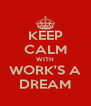 KEEP CALM WITH WORK'S A DREAM - Personalised Poster A4 size