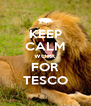 KEEP CALM WORK FOR TESCO - Personalised Poster A4 size