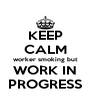 KEEP CALM worker smoking but WORK IN PROGRESS - Personalised Poster A4 size