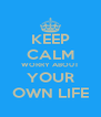 KEEP CALM WORRY ABOUT  YOUR  OWN LIFE - Personalised Poster A4 size