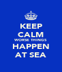 KEEP CALM WORSE THINGS HAPPEN AT SEA - Personalised Poster A4 size